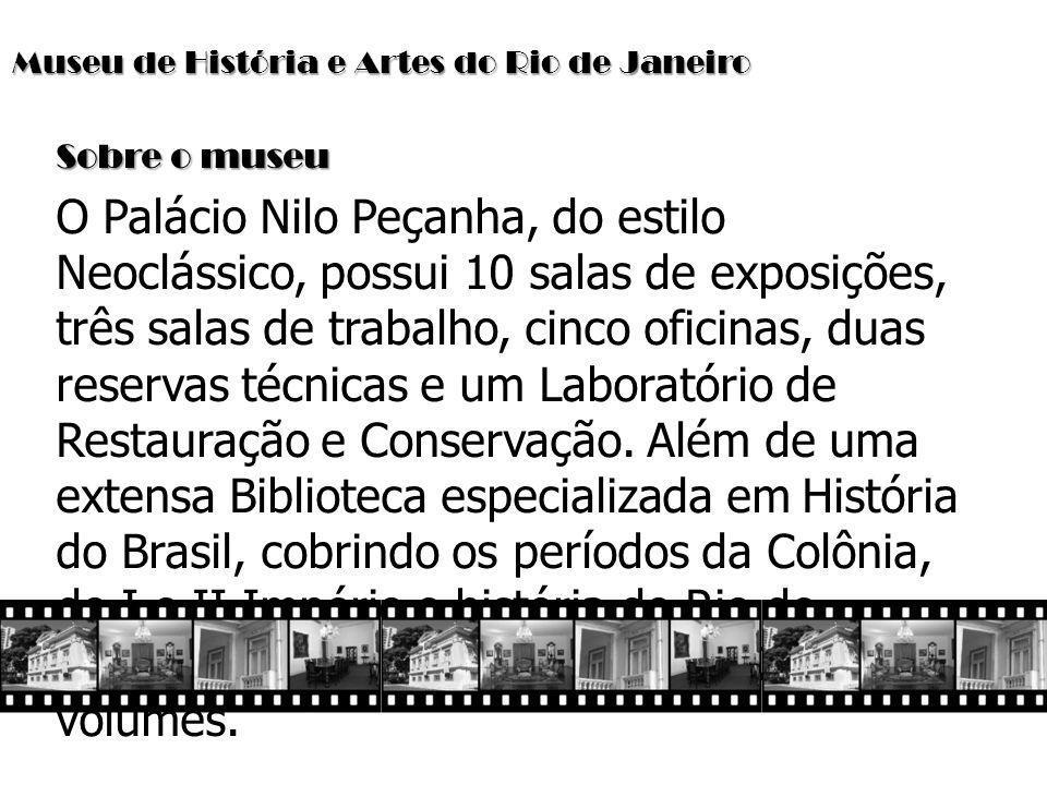 Museu de História e Artes do Rio de Janeiro Sobre o museu O Palácio Nilo Peçanha, do estilo Neoclássico, possui 10 salas de exposições, três salas de