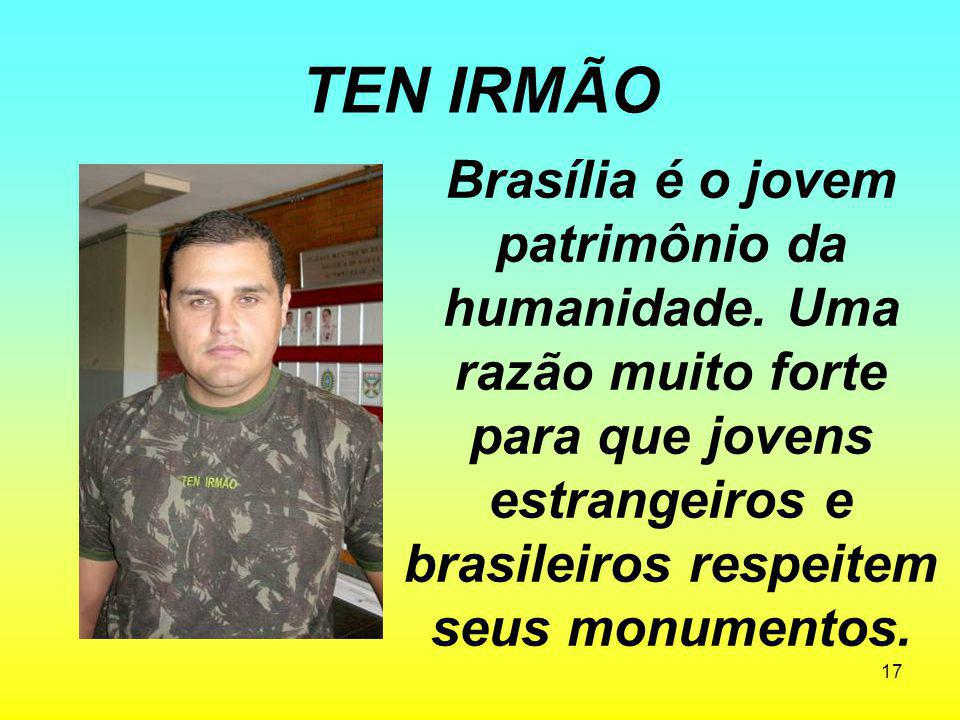 17 TEN IRMÃO Brasília é o jovem patrimônio da humanidade. Uma razão muito forte para que jovens estrangeiros e brasileiros respeitem seus monumentos.