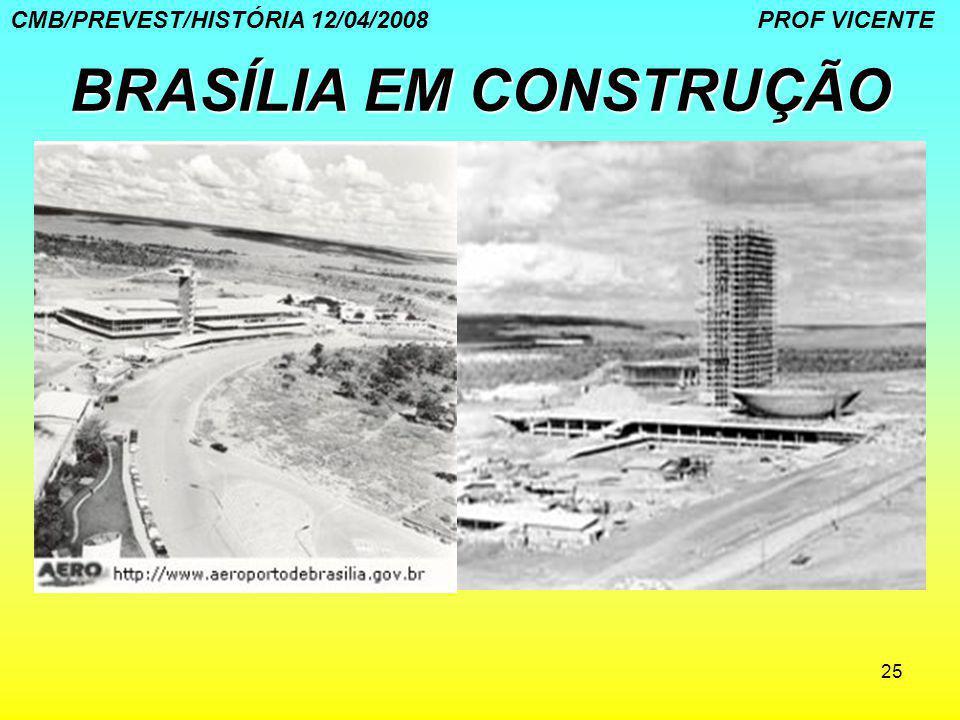 25 BRASÍLIA EM CONSTRUÇÃO CMB/PREVEST/HISTÓRIA 12/04/2008 PROF VICENTE