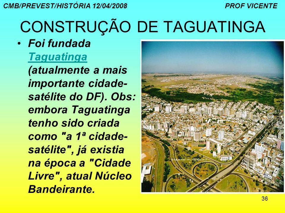 36 CONSTRUÇÃO DE TAGUATINGA Foi fundada Taguatinga (atualmente a mais importante cidade- satélite do DF). Obs: embora Taguatinga tenho sido criada com