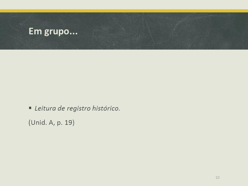 Em grupo...  Leitura de registro histórico. (Unid. A, p. 19) 10