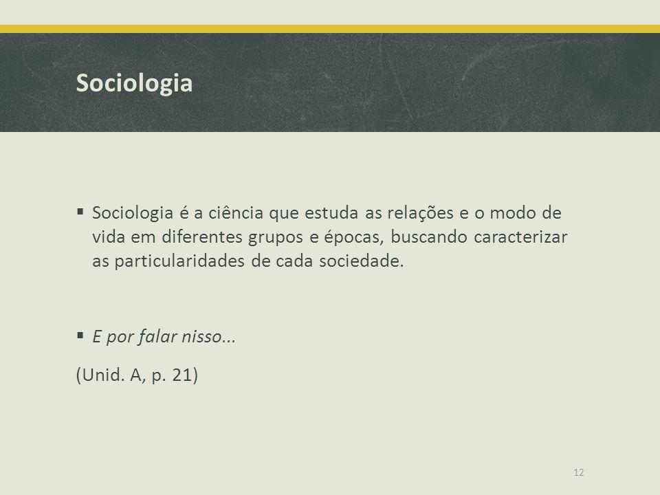 Sociologia  Sociologia é a ciência que estuda as relações e o modo de vida em diferentes grupos e épocas, buscando caracterizar as particularidades d