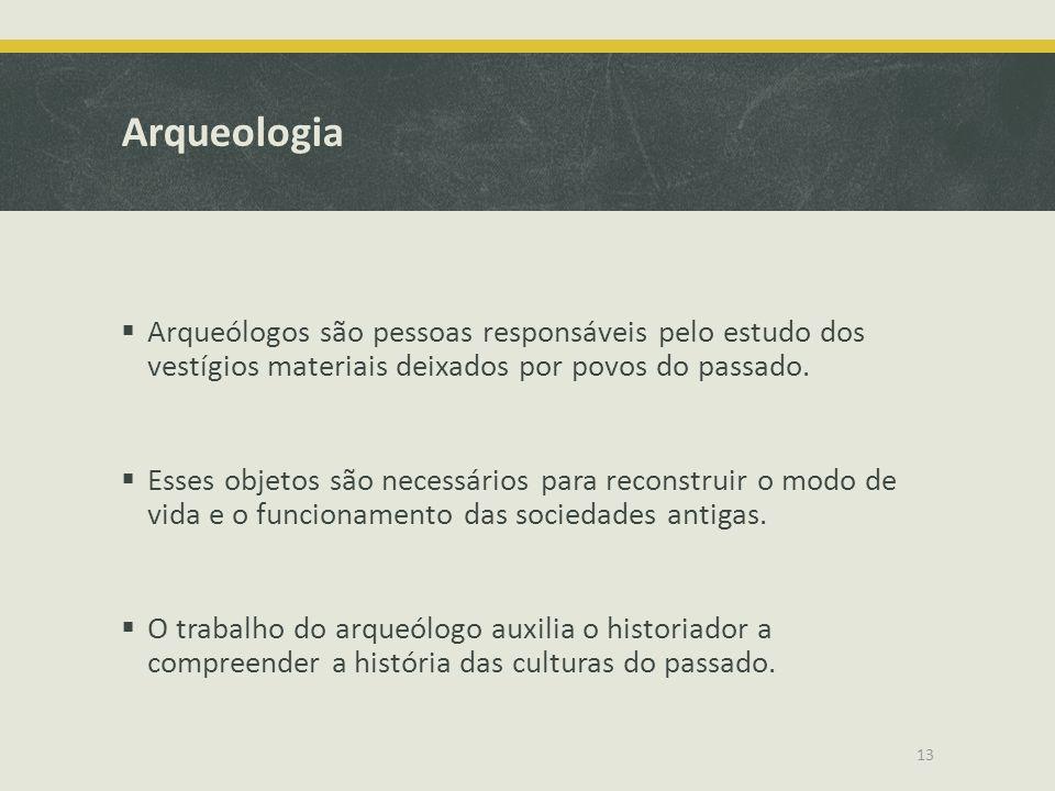 Arqueologia  Arqueólogos são pessoas responsáveis pelo estudo dos vestígios materiais deixados por povos do passado.  Esses objetos são necessários