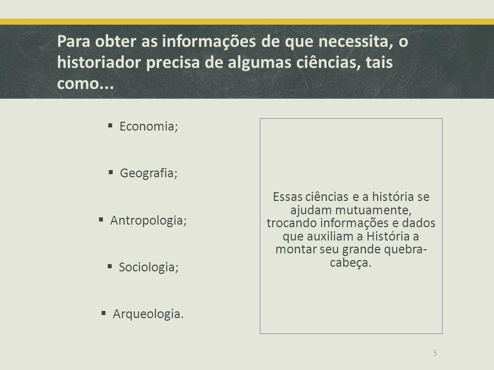 Para obter as informações de que necessita, o historiador precisa de algumas ciências, tais como...  Economia;  Geografia;  Antropologia;  Sociolo