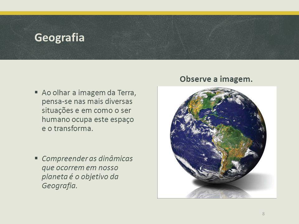 Geografia  Ao olhar a imagem da Terra, pensa-se nas mais diversas situações e em como o ser humano ocupa este espaço e o transforma.  Compreender as