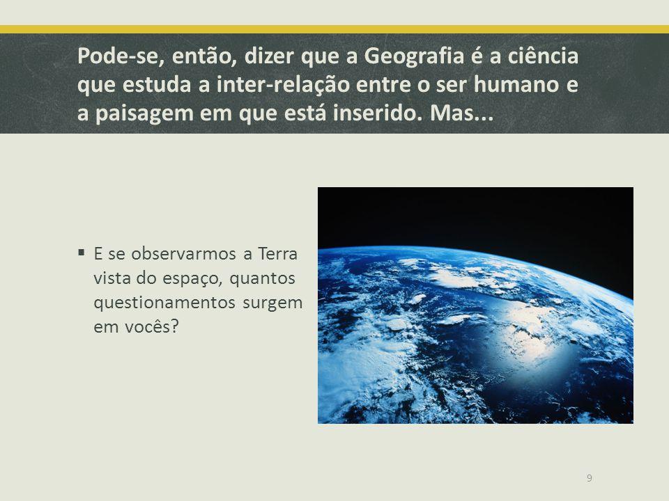 Pode-se, então, dizer que a Geografia é a ciência que estuda a inter-relação entre o ser humano e a paisagem em que está inserido. Mas...  E se obser