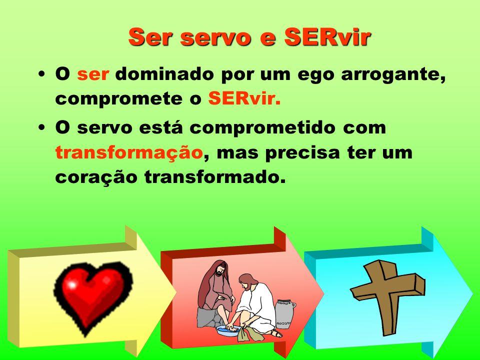 Ser servo e SERvir O ser dominado por um ego arrogante, compromete o SERvir. O servo está comprometido com transformação, mas precisa ter um coração t