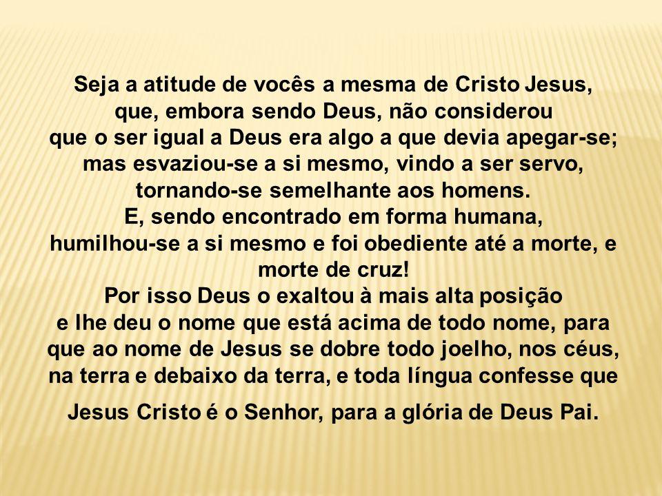 Seja a atitude de vocês a mesma de Cristo Jesus, que, embora sendo Deus, não considerou que o ser igual a Deus era algo a que devia apegar-se; mas esv