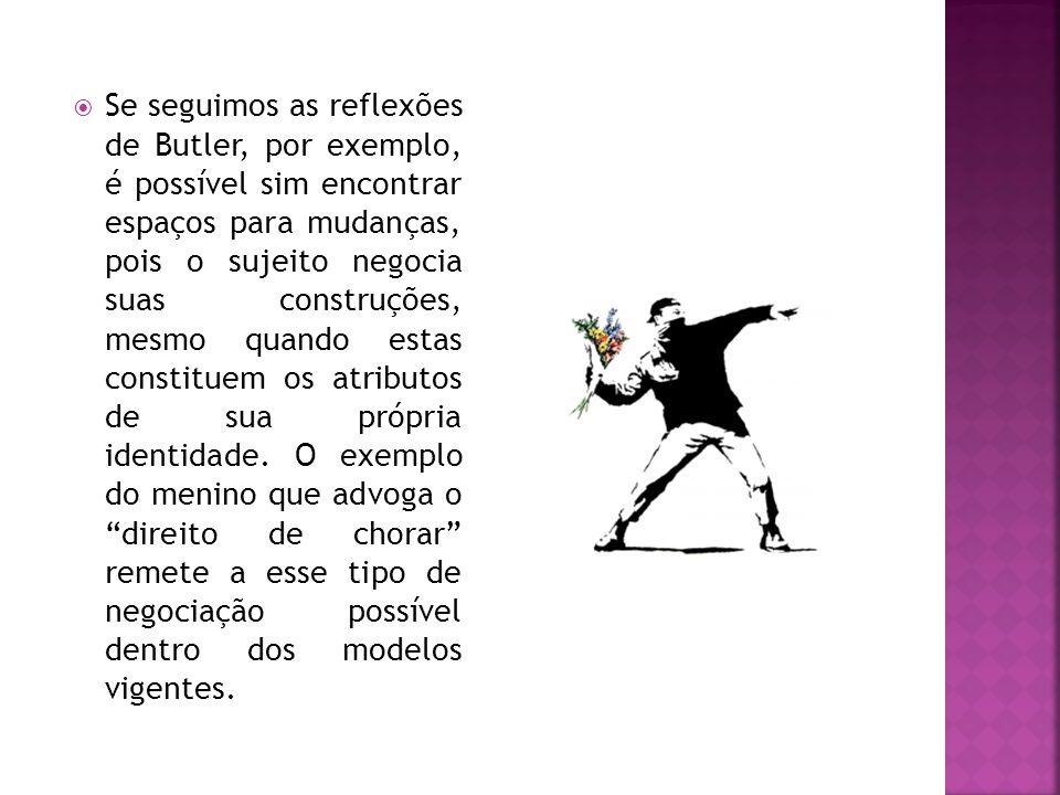  Se seguimos as reflexões de Butler, por exemplo, é possível sim encontrar espaços para mudanças, pois o sujeito negocia suas construções, mesmo quando estas constituem os atributos de sua própria identidade.