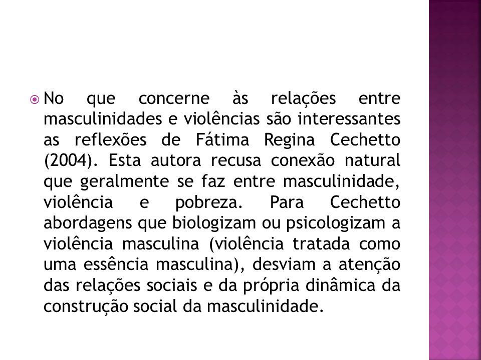  No que concerne às relações entre masculinidades e violências são interessantes as reflexões de Fátima Regina Cechetto (2004). Esta autora recusa co