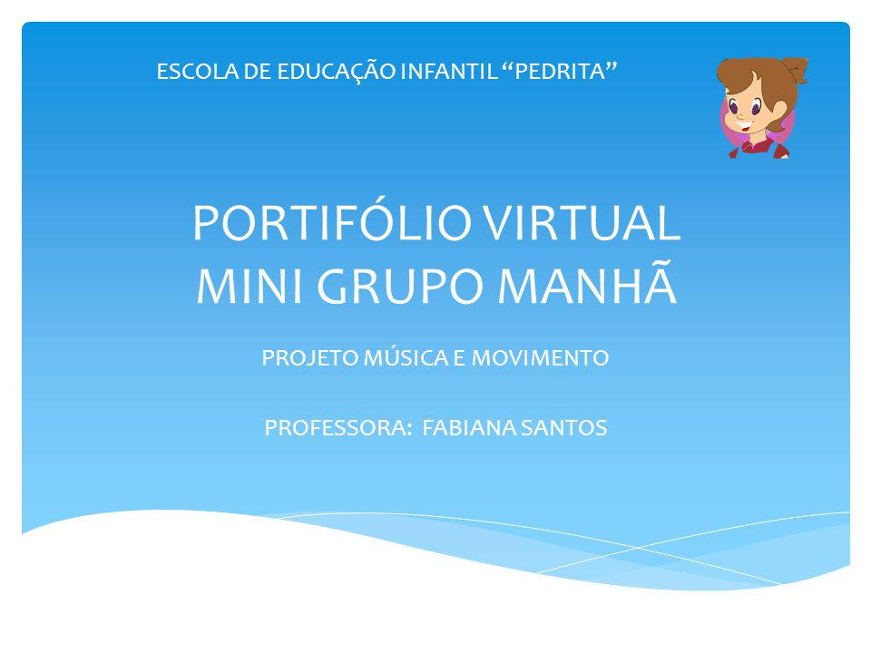 PORTIFÓLIO VIRTUAL MINI GRUPO MANHÃ PROJETO MÚSICA E MOVIMENTO PROFESSORA: FABIANA SANTOS ESCOLA DE EDUCAÇÃO INFANTIL PEDRITA