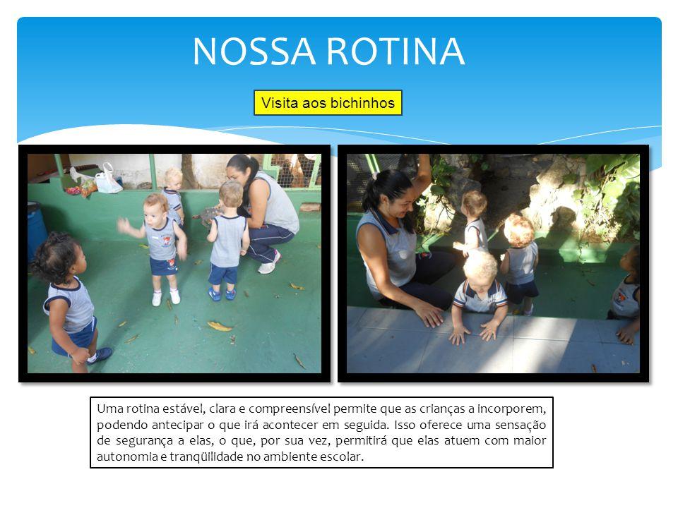 NOSSA ROTINA Uma rotina estável, clara e compreensível permite que as crianças a incorporem, podendo antecipar o que irá acontecer em seguida. Isso of