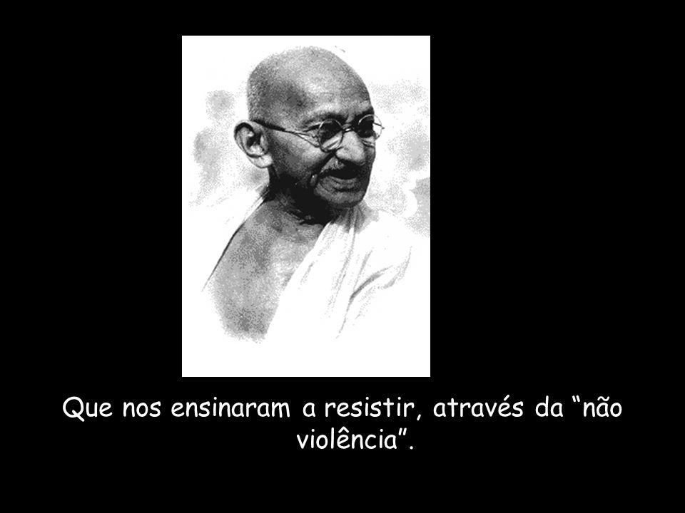 Que nos ensinaram a resistir, através da não violência .