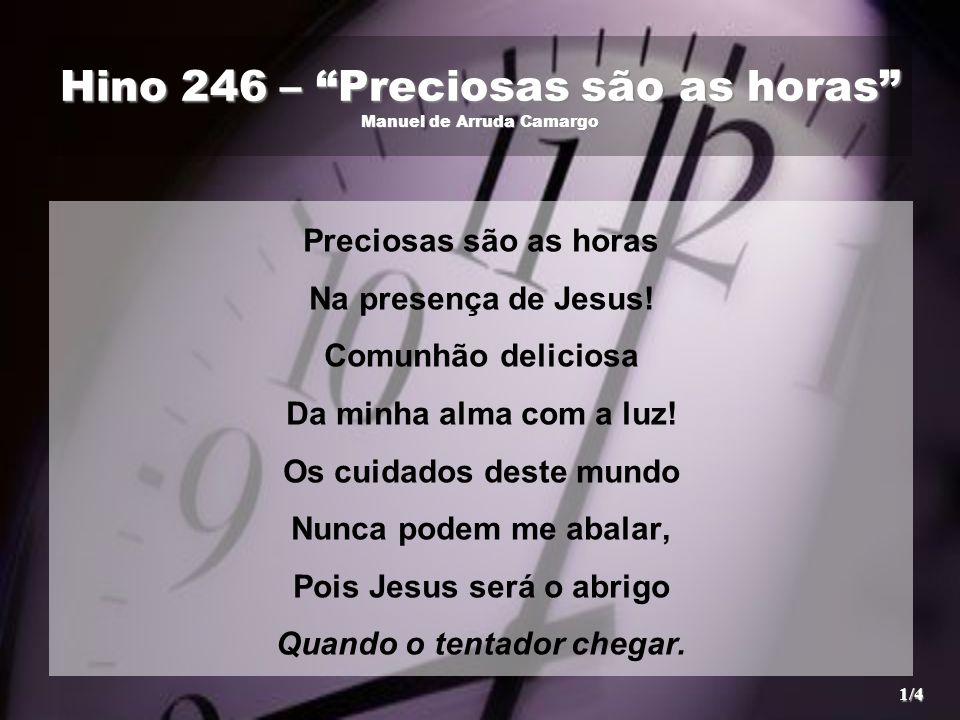 """Hino 246 – """"Preciosas são as horas"""" Manuel de Arruda Camargo Preciosas são as horas Na presença de Jesus! Comunhão deliciosa Da minha alma com a luz!"""