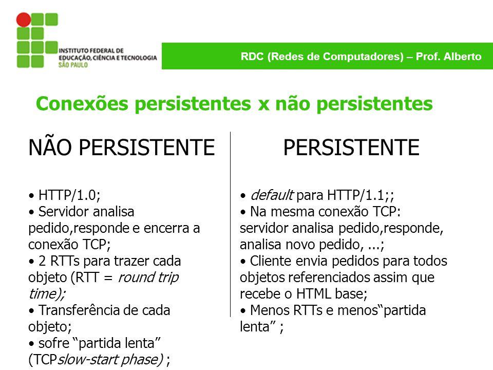 RDC (Redes de Computadores) – Prof. Alberto Conexões persistentes x não persistentes NÃO PERSISTENTE HTTP/1.0; Servidor analisa pedido,responde e ence