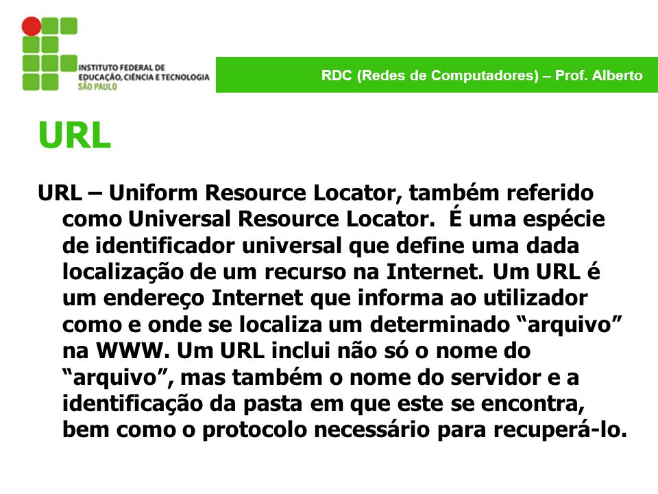 RDC (Redes de Computadores) – Prof. Alberto URL URL – Uniform Resource Locator, também referido como Universal Resource Locator. É uma espécie de iden