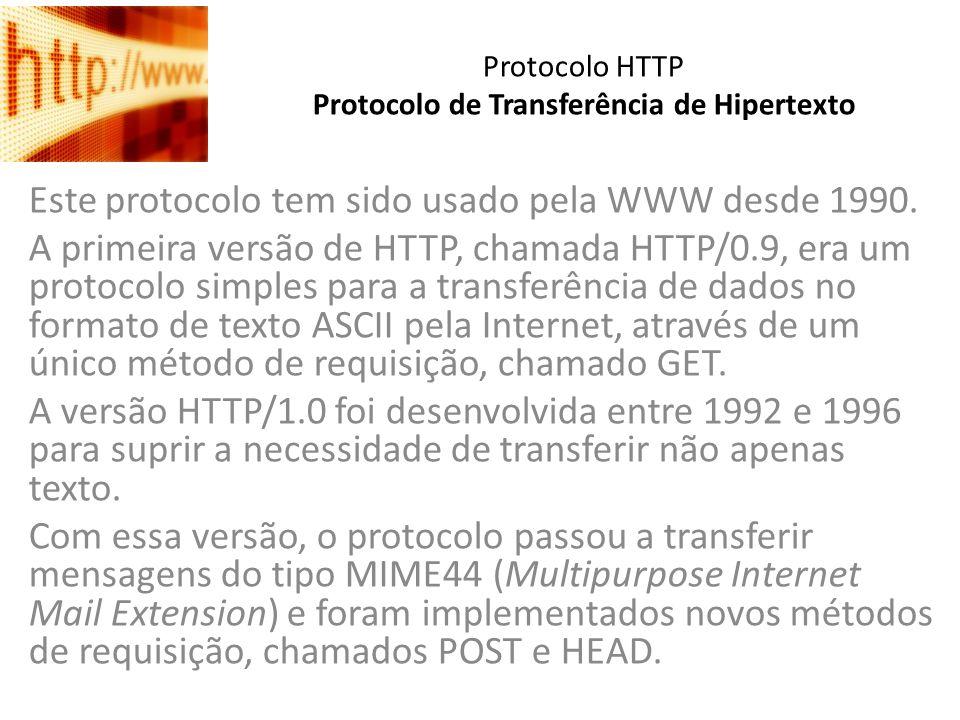 Protocolo HTTP Protocolo de Transferência de Hipertexto Este protocolo tem sido usado pela WWW desde 1990. A primeira versão de HTTP, chamada HTTP/0.9