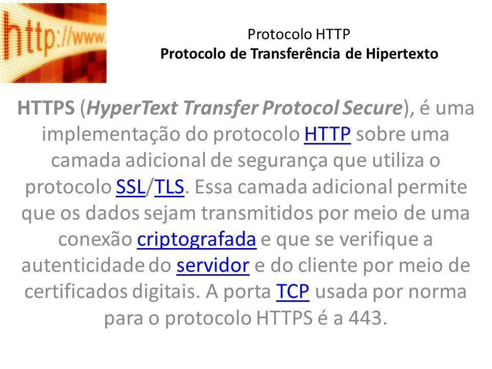 Protocolo HTTP Protocolo de Transferência de Hipertexto HTTPS (HyperText Transfer Protocol Secure), é uma implementação do protocolo HTTP sobre uma ca