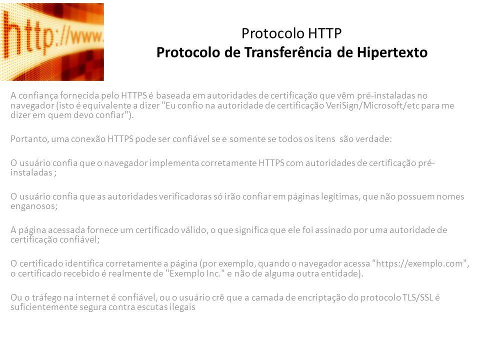 Protocolo HTTP Protocolo de Transferência de Hipertexto A confiança fornecida pelo HTTPS é baseada em autoridades de certificação que vêm pré-instalad