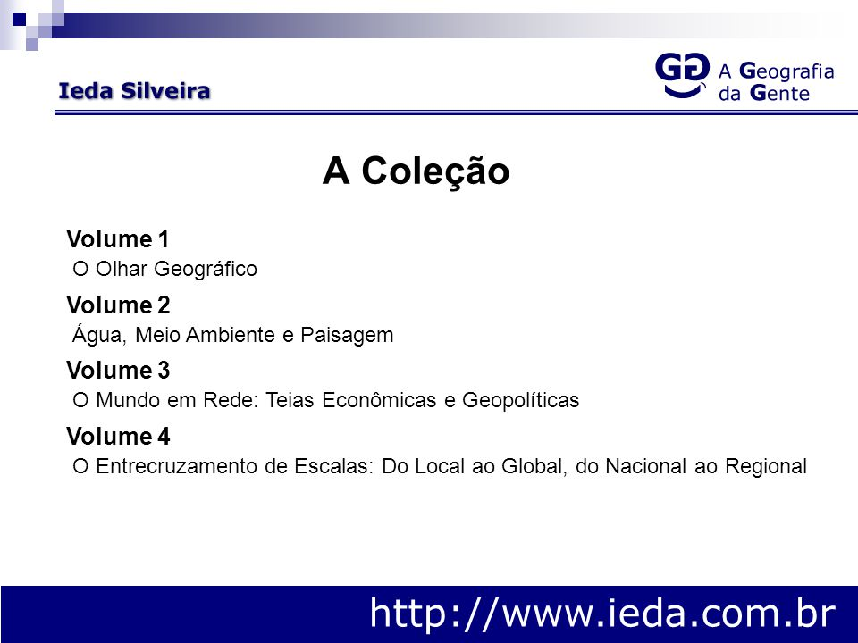 A Coleção http://www.ieda.com.br Volume 1 O Olhar Geográfico Volume 2 Água, Meio Ambiente e Paisagem Volume 3 O Mundo em Rede: Teias Econômicas e Geopolíticas Volume 4 O Entrecruzamento de Escalas: Do Local ao Global, do Nacional ao Regional