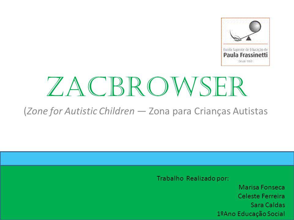 Zacbrowser (Zone for Autistic Children — Zona para Crianças Autistas Trabalho Realizado por: Marisa Fonseca Celeste Ferreira Sara Caldas 1ºAno Educação Social