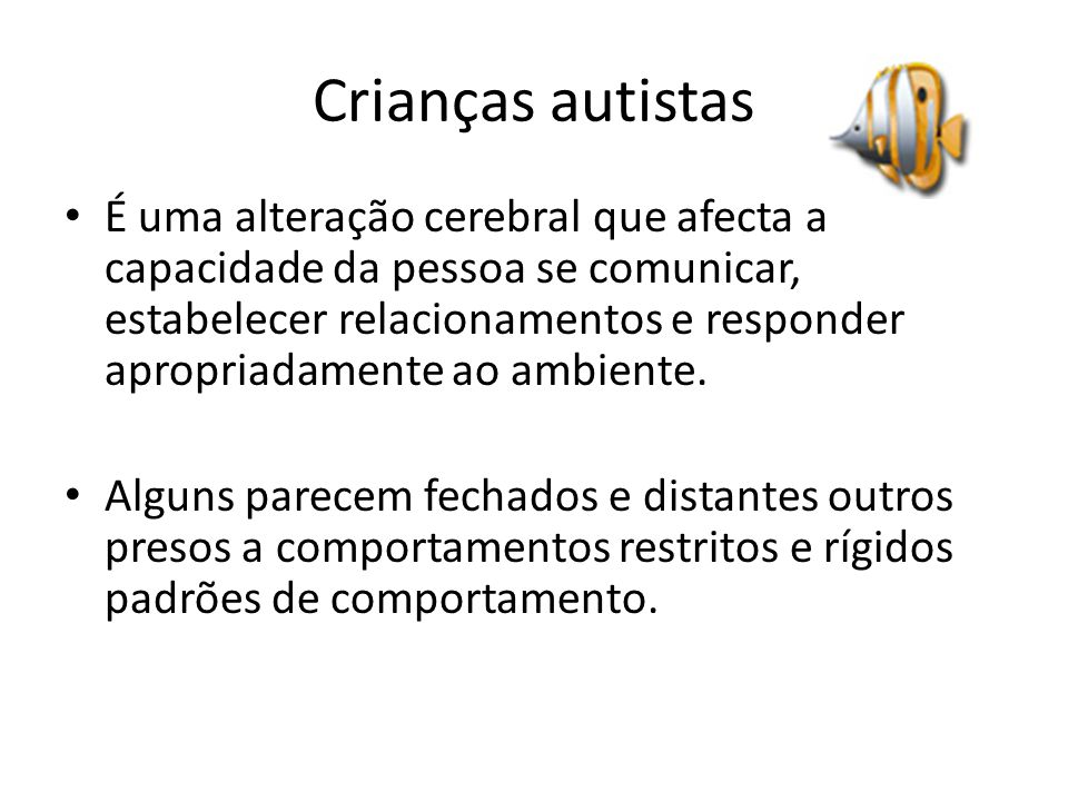 Crianças autistas É uma alteração cerebral que afecta a capacidade da pessoa se comunicar, estabelecer relacionamentos e responder apropriadamente ao ambiente.
