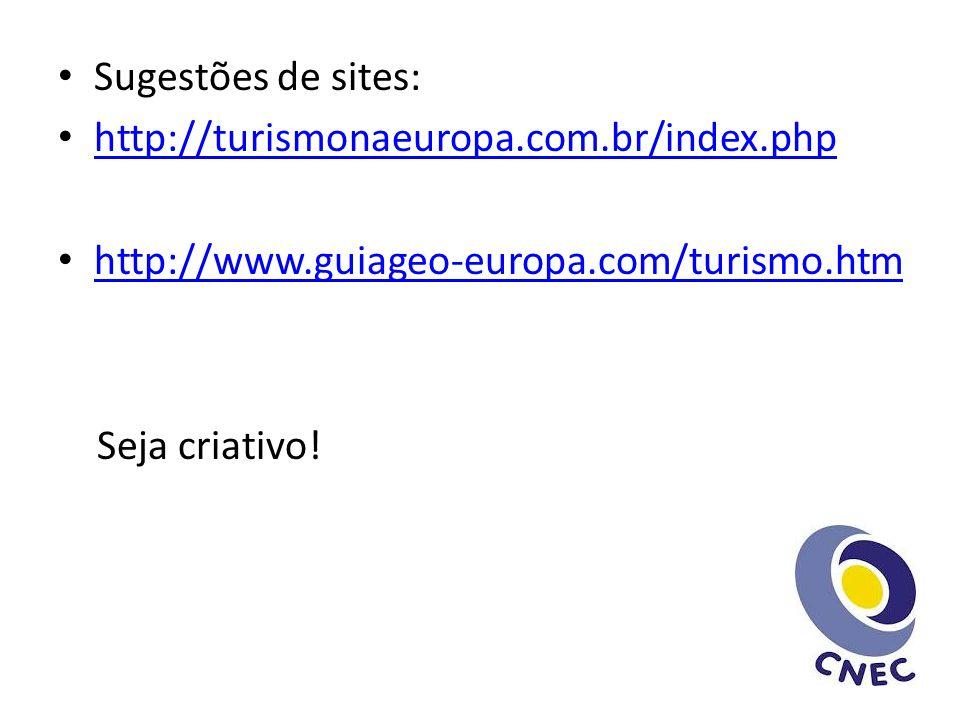 Sugestões de sites: http://turismonaeuropa.com.br/index.php http://www.guiageo-europa.com/turismo.htm Seja criativo!
