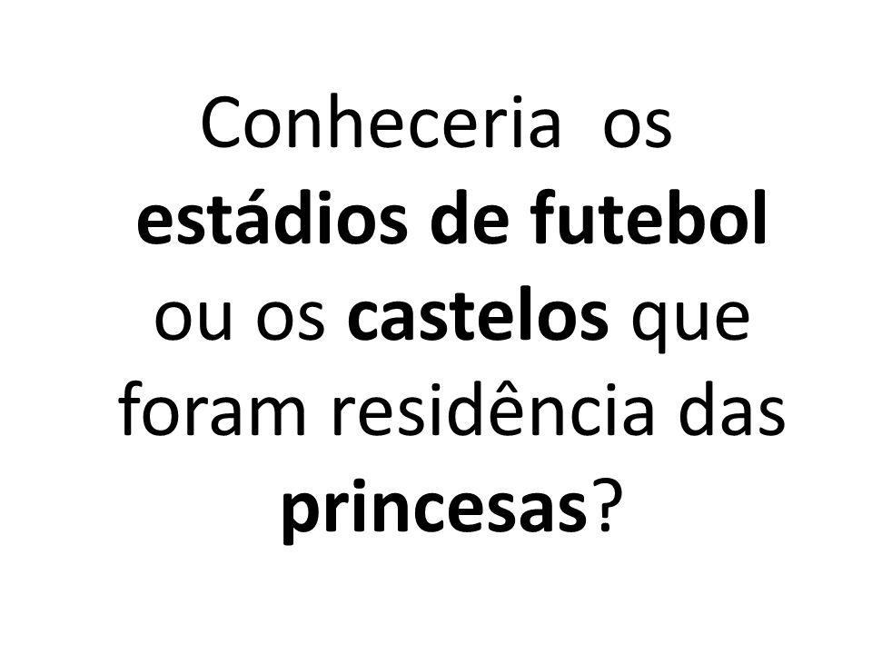 Conheceria os estádios de futebol ou os castelos que foram residência das princesas?