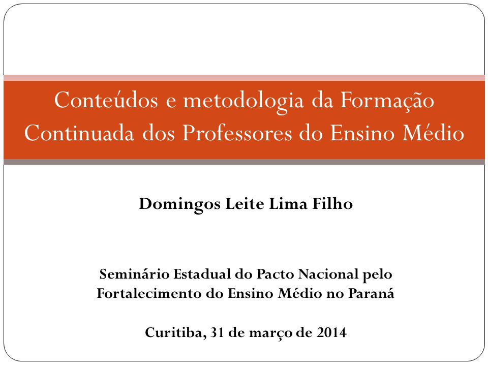 Domingos Leite Lima Filho I Seminário Estadual do Pacto Nacional pelo Fortalecimento do Ensino Médio no Paraná Curitiba, 31 de março de 2014 Conteúdos