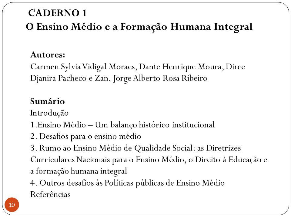 CADERNO 1 O Ensino Médio e a Formação Humana Integral 10 Autores: Carmen Sylvia Vidigal Moraes, Dante Henrique Moura, Dirce Djanira Pacheco e Zan, Jor