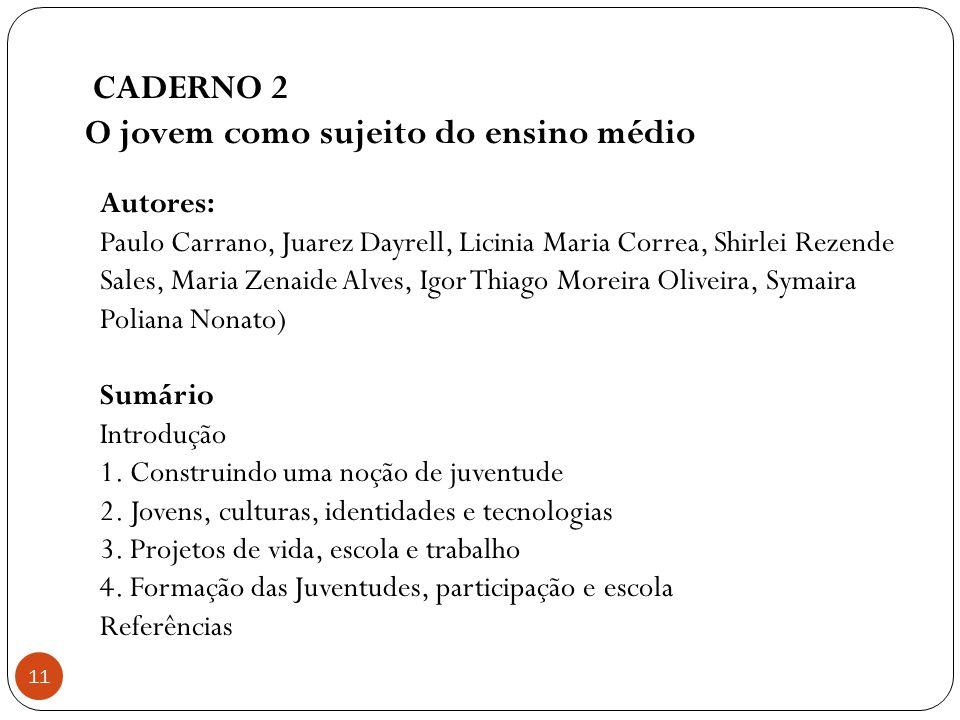 CADERNO 2 O jovem como sujeito do ensino médio 11 Autores: Paulo Carrano, Juarez Dayrell, Licinia Maria Correa, Shirlei Rezende Sales, Maria Zenaide A