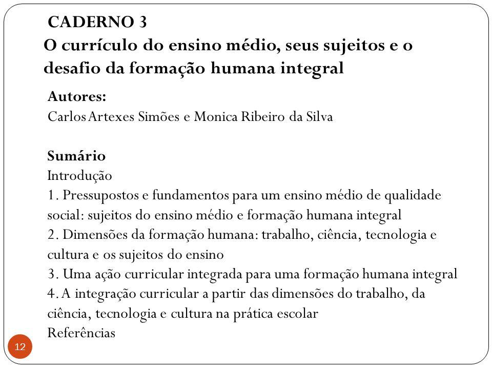 CADERNO 3 O currículo do ensino médio, seus sujeitos e o desafio da formação humana integral 12 Autores: Carlos Artexes Simões e Monica Ribeiro da Sil