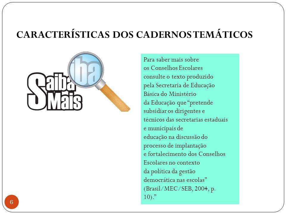 CARACTERÍSTICAS DOS CADERNOS TEMÁTICOS 6 Para saber mais sobre os Conselhos Escolares consulte o texto produzido pela Secretaria de Educação Básica do