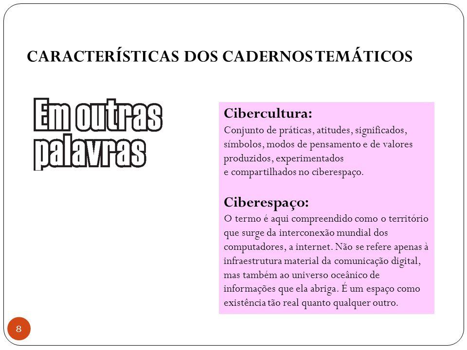 CARACTERÍSTICAS DOS CADERNOS TEMÁTICOS 8 Cibercultura: Conjunto de práticas, atitudes, significados, símbolos, modos de pensamento e de valores produz