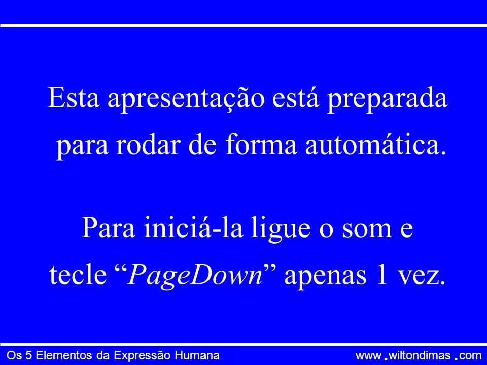 Os 5 Elementos da Expressão Humana www wiltondimas com ● ● Esta apresentação está preparada para rodar de forma automática.