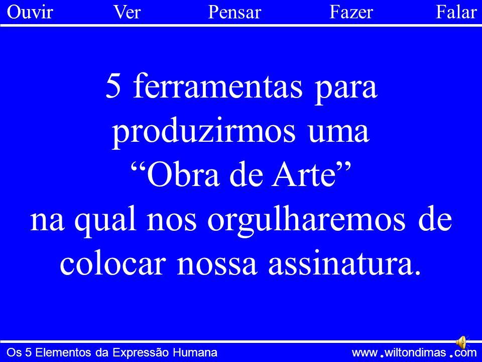 Os 5 Elementos da Expressão Humana www wiltondimas com ● ● Ver Ouvir Pensar FazerFalar Verdade Bondade Utilidade O filtro triplo de Sócrates: