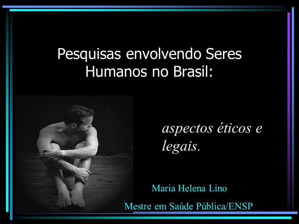Pesquisas envolvendo Seres Humanos no Brasil: aspectos éticos e legais. Maria Helena Lino Mestre em Saúde Pública/ENSP