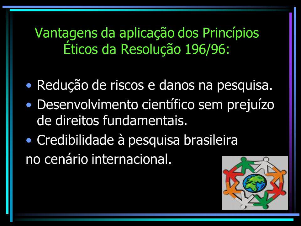 Vantagens da aplicação dos Princípios Éticos da Resolução 196/96: Redução de riscos e danos na pesquisa. Desenvolvimento científico sem prejuízo de di