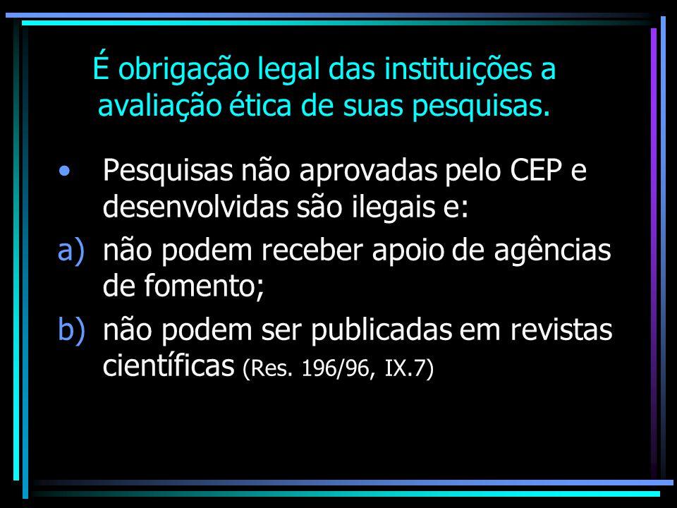 É obrigação legal das instituições a avaliação ética de suas pesquisas. Pesquisas não aprovadas pelo CEP e desenvolvidas são ilegais e: a)não podem re