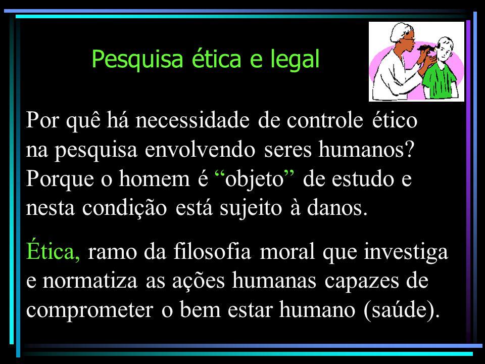 """Pesquisa ética e legal Por quê há necessidade de controle ético na pesquisa envolvendo seres humanos? Porque o homem é """"objeto"""" de estudo e nesta cond"""