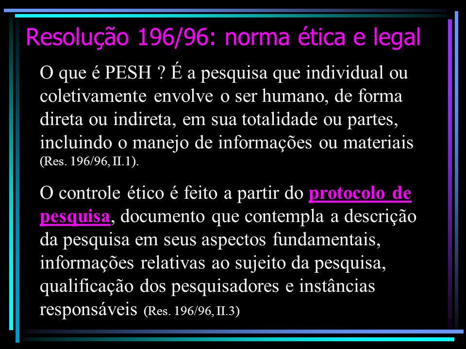 Resolução 196/96: norma ética e legal O que é PESH ? É a pesquisa que individual ou coletivamente envolve o ser humano, de forma direta ou indireta, e