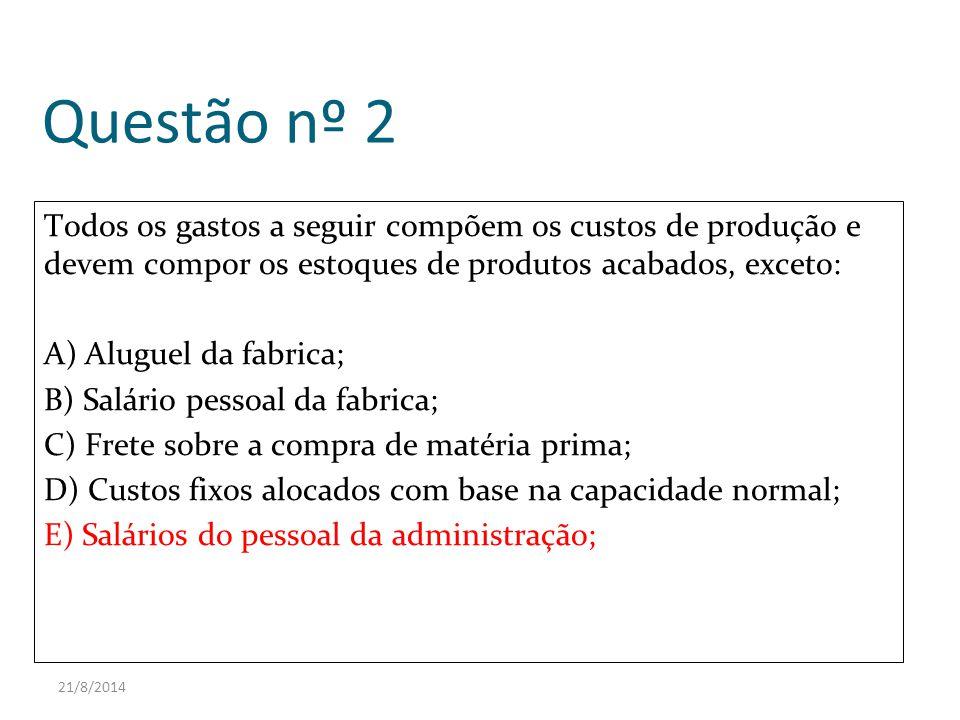 21/8/2014 Questão nº 2 Todos os gastos a seguir compõem os custos de produção e devem compor os estoques de produtos acabados, exceto: A) Aluguel da f