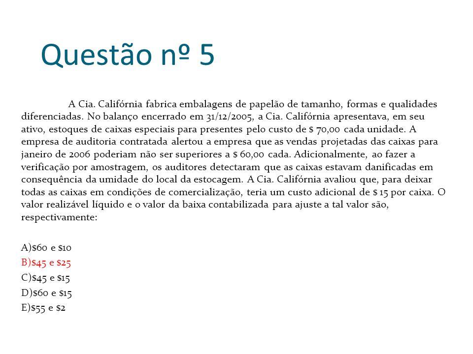 Questão nº 5 A Cia. Califórnia fabrica embalagens de papelão de tamanho, formas e qualidades diferenciadas. No balanço encerrado em 31/12/2005, a Cia.