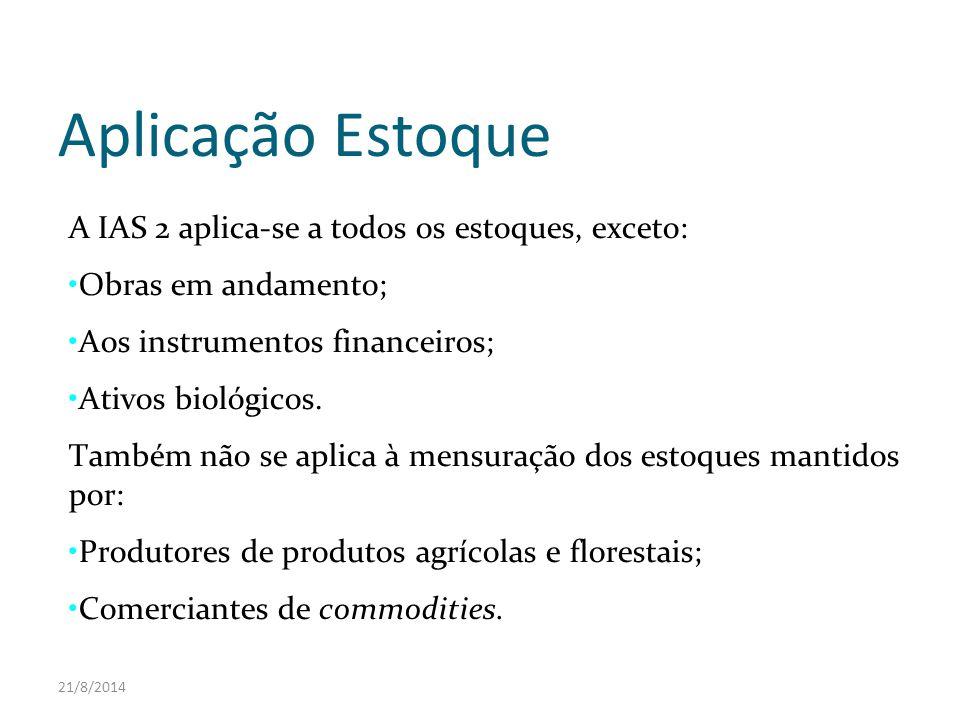 21/8/2014 Aplicação Estoque A IAS 2 aplica-se a todos os estoques, exceto: Obras em andamento; Aos instrumentos financeiros; Ativos biológicos. Também