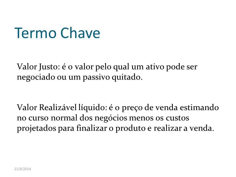 21/8/2014 Termo Chave Valor Justo: é o valor pelo qual um ativo pode ser negociado ou um passivo quitado. Valor Realizável líquido: é o preço de venda