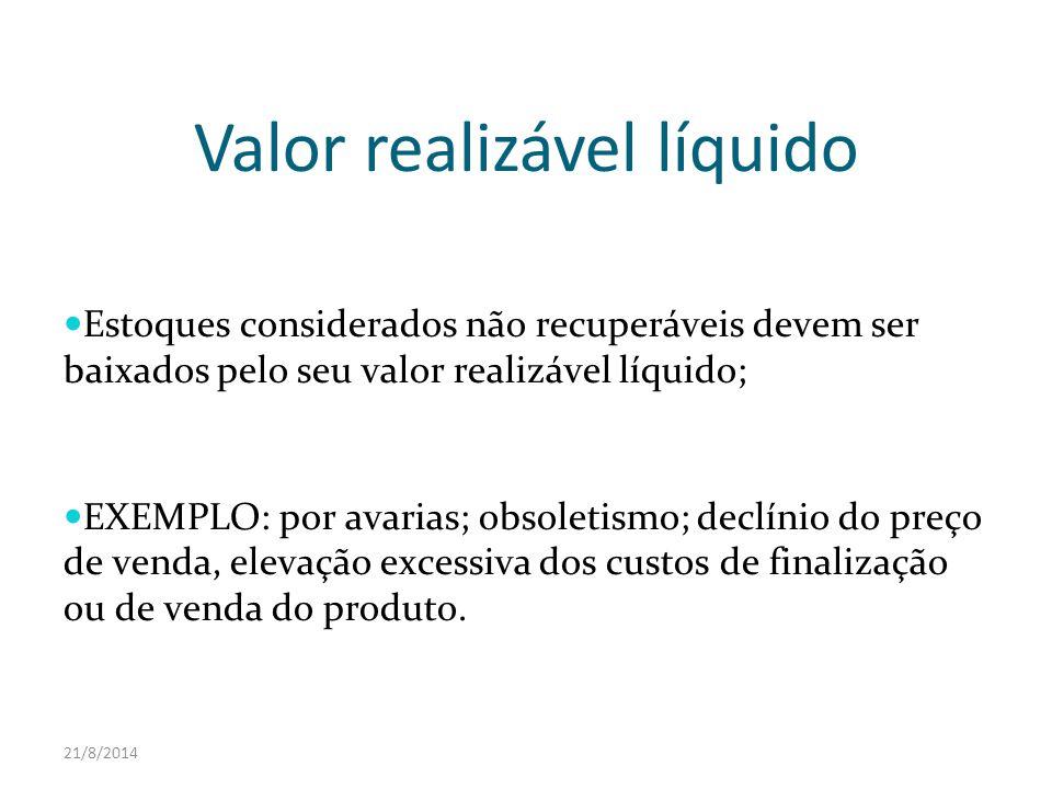 21/8/2014 Valor realizável líquido Estoques considerados não recuperáveis devem ser baixados pelo seu valor realizável líquido; EXEMPLO: por avarias;