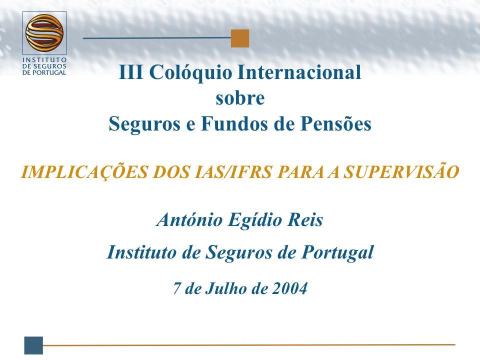 III Colóquio Internacional sobre Seguros e Fundos de Pensões IMPLICAÇÕES DOS IAS/IFRS PARA A SUPERVISÃO António Egídio Reis Instituto de Seguros de Portugal 7 de Julho de 2004