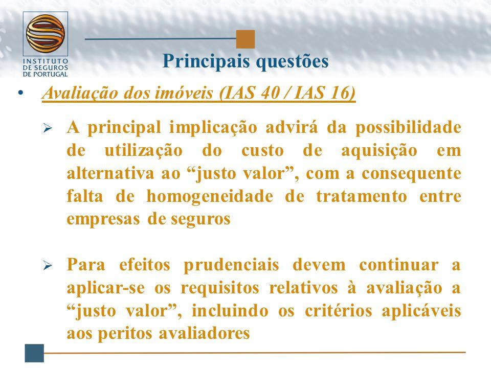 Avaliação dos imóveis (IAS 40 / IAS 16)  A principal implicação advirá da possibilidade de utilização do custo de aquisição em alternativa ao justo valor , com a consequente falta de homogeneidade de tratamento entre empresas de seguros  Para efeitos prudenciais devem continuar a aplicar-se os requisitos relativos à avaliação a justo valor , incluindo os critérios aplicáveis aos peritos avaliadores Principais questões