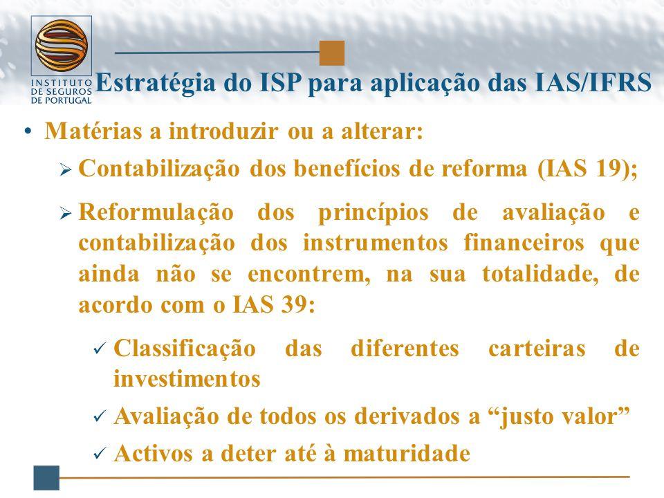 Matérias a introduzir ou a alterar:  Contabilização dos benefícios de reforma (IAS 19);  Reformulação dos princípios de avaliação e contabilização dos instrumentos financeiros que ainda não se encontrem, na sua totalidade, de acordo com o IAS 39: Classificação das diferentes carteiras de investimentos Avaliação de todos os derivados a justo valor Activos a deter até à maturidade Estratégia do ISP para aplicação das IAS/IFRS