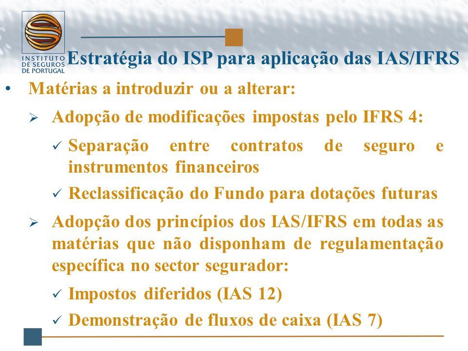 Matérias a introduzir ou a alterar:  Adopção de modificações impostas pelo IFRS 4: Separação entre contratos de seguro e instrumentos financeiros Reclassificação do Fundo para dotações futuras  Adopção dos princípios dos IAS/IFRS em todas as matérias que não disponham de regulamentação específica no sector segurador: Impostos diferidos (IAS 12) Demonstração de fluxos de caixa (IAS 7) Estratégia do ISP para aplicação das IAS/IFRS